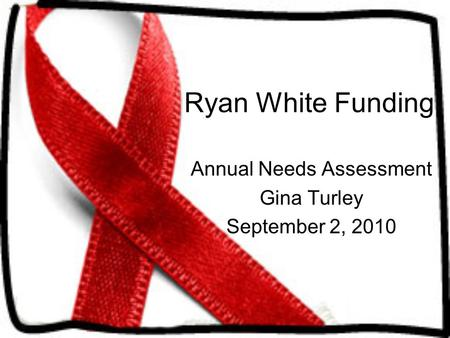 Ryan White Funding Annual Needs Assessment Gina Turley September 2, 2010.
