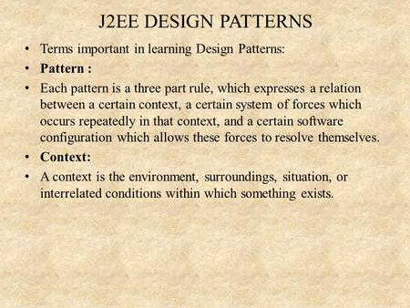 J2EE DESIGN PATTERNS Terms important in learning Design Patterns: Pattern : Each pattern is a three part rule, which expresses a relation between a certain.