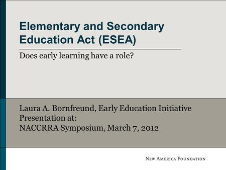 Elementary and Secondary Education Act (ESEA) Does early learning have a role? Laura A. Bornfreund, Early Education Initiative Presentation at: NACCRRA.