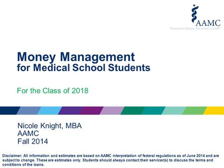 Money Management for Medical School Students For the Class of 2018 Nicole Knight, MBA AAMC Fall 2014 Disclaimer: All information and estimates are based.