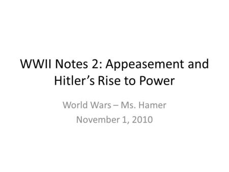WWII Notes 2: Appeasement and Hitler's Rise to Power World Wars – Ms. Hamer November 1, 2010.