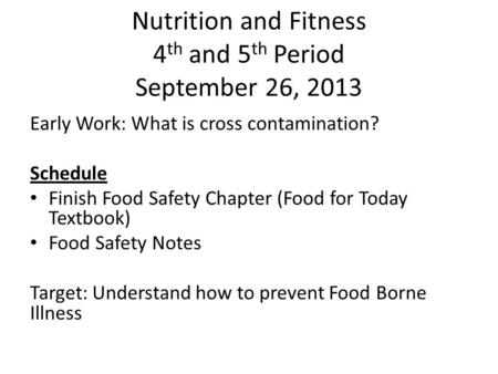 Nutrition and Fitness 4 th and 5 th Period September 26, 2013 Early Work: What is cross contamination? Schedule Finish Food Safety Chapter (Food for Today.