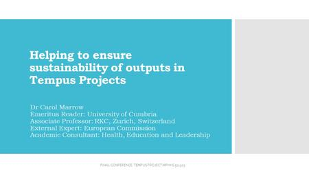 Helping to ensure sustainability of outputs in Tempus Projects Dr Carol Marrow Emeritus Reader: University of Cumbria Associate Professor: RKC, Zurich,
