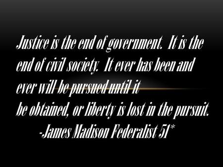 Justice is the end of government. It is the end of civil society. It ever has been and ever will be pursued until it be obtained, or liberty is lost in.