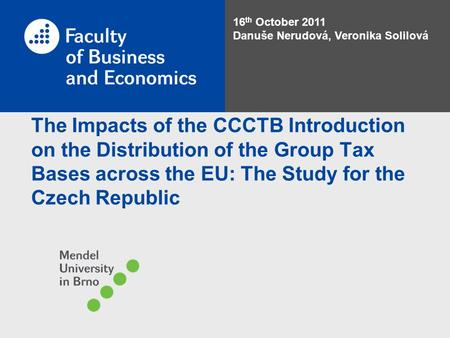 The Impacts of the CCCTB Introduction on the Distribution of the Group Tax Bases across the EU: The Study for the Czech Republic 16 th October 2011 Danuše.