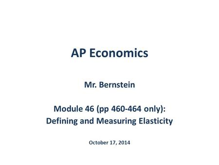 AP Economics Mr. Bernstein Module 46 (pp 460-464 only): Defining and Measuring Elasticity October 17, 2014.