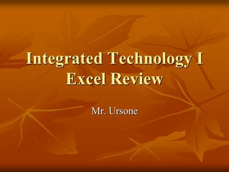 Integrated Technology I Excel Review Mr. Ursone. Using Excel Things to Remember: Things to Remember: Formulas you type in will always follow order of.