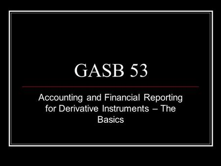 GASB 53 Accounting and Financial Reporting for Derivative Instruments – The Basics.