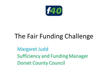 The Fair Funding Challenge Margaret Judd Sufficiency and Funding Manager Dorset County Council.