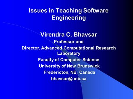 Issues in Teaching Software Engineering Virendra C. Bhavsar Professor and Director, Advanced Computational Research Laboratory Faculty of Computer Science.