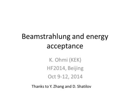 Beamstrahlung and energy acceptance K. Ohmi (KEK) HF2014, Beijing Oct 9-12, 2014 Thanks to Y. Zhang and D. Shatilov.