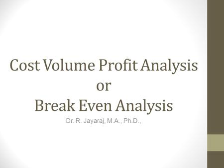 Cost Volume Profit Analysis or Break Even Analysis Dr. R. Jayaraj, M.A., Ph.D.,