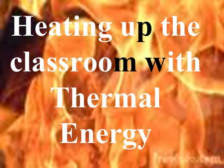 Heating up the classroom with Thermal Energy Measure of kinetic energy of molecules Thermometer Fahrenheit Celsius Kelvin.