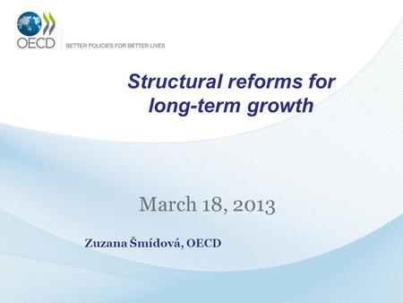 Structural reforms for long-term growth March 18, 2013 Zuzana Šmídová, OECD.