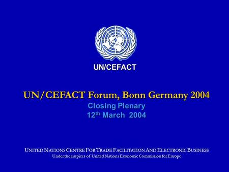 UN/CEFACT Forum, Bonn Germany 2004 Closing Plenary 12 th March 2004 UN/CEFACT U NITED N ATIONS C ENTRE F OR T RADE F ACILITATION A ND E LECTRONIC B USINESS.