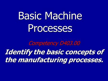 Basic Machine Processes Competency D403.00 Identify the basic concepts of the manufacturing processes.