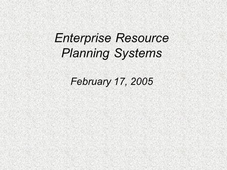 Enterprise Resource Planning Systems February 17, 2005.
