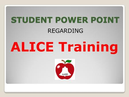 STUDENT POWER POINT REGARDING ALICE Training. School Safety and Security ALICE Safety, Empowerment, Preparedness.