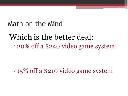 Math on the Mind Which is the better deal: ▫20% off a $240 video game system ▫15% off a $210 video game system.