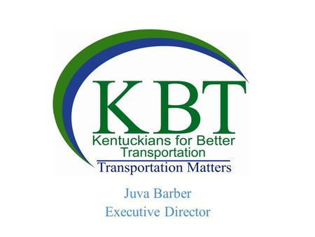 Juva Barber Executive Director. What is KBT? Kentuckians for Better Transportation educates and advocates for all modes of transportation to promote a.