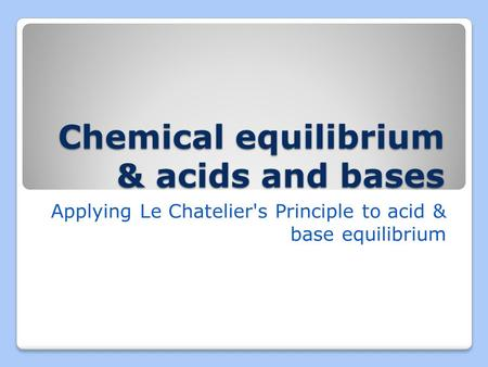 Chemical equilibrium & acids and bases Applying Le Chatelier's Principle to acid & base equilibrium.