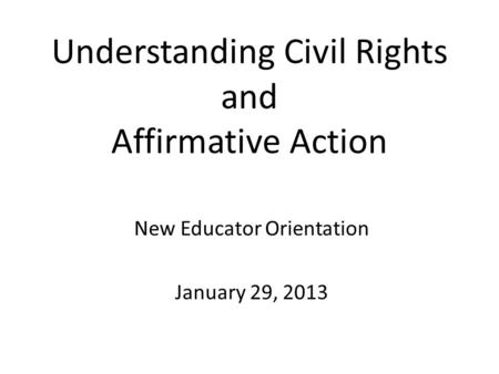Understanding Civil Rights and Affirmative Action New Educator Orientation January 29, 2013.
