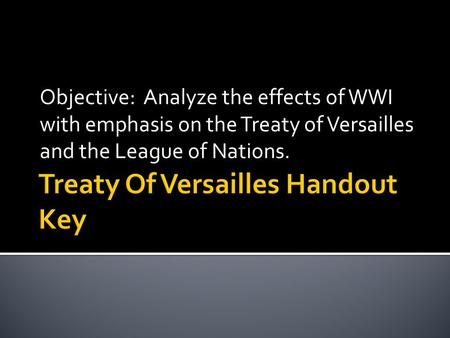 Objective: Analyze the effects of WWI with emphasis on the Treaty of Versailles and the League of Nations.