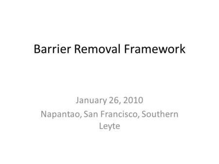 Barrier Removal Framework January 26, 2010 Napantao, San Francisco, Southern Leyte.