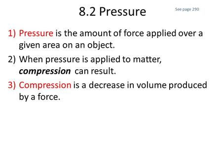 8.2 Pressure 1)Pressure is the amount of force applied over a given area on an object. 2)When pressure is applied to matter, compression can result. 3)Compression.