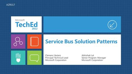 Service Bus Solution Patterns Clemens Vasters Principal Technical Lead Microsoft Corporation Abhishek Lal Senior Program Manager Microsoft Corporation.