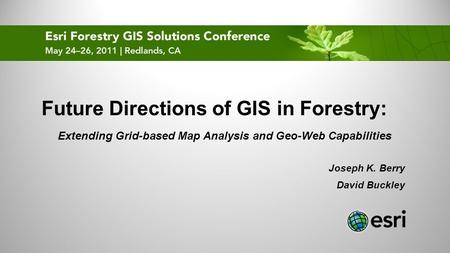 Future Directions of GIS in Forestry: Extending Grid-based Map Analysis and Geo-Web Capabilities Joseph K. Berry David Buckley.