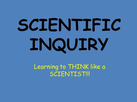 SCIENTIFIC INQUIRY Learning to THINK like a SCIENTIST!!!
