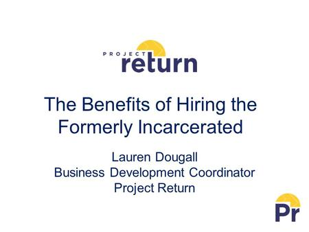 The Benefits of Hiring the Formerly Incarcerated Lauren Dougall Business Development Coordinator Project Return.