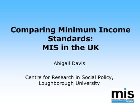 Comparing Minimum Income Standards: MIS in the UK Abigail Davis Centre for Research in Social Policy, Loughborough University.
