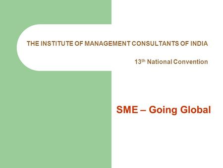 THE INSTITUTE OF MANAGEMENT CONSULTANTS OF INDIA 13 th National Convention SME – Going Global.