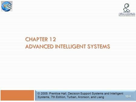 CHAPTER 12 ADVANCED INTELLIGENT SYSTEMS © 2005 Prentice Hall, Decision Support Systems and Intelligent Systems, 7th Edition, Turban, Aronson, and Liang.
