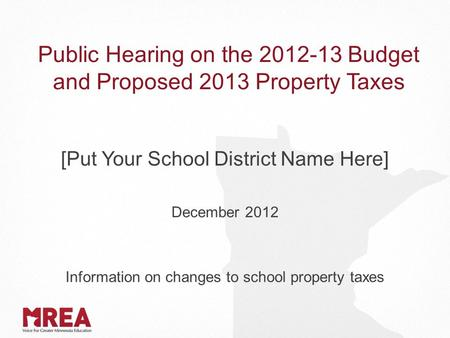 Public Hearing on the 2012-13 Budget and Proposed 2013 Property Taxes [Put Your School District Name Here] December 2012 Information on changes to school.