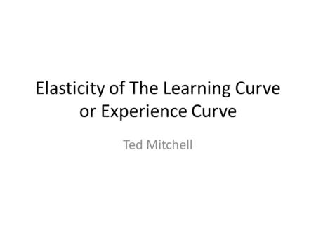 Elasticity of The Learning Curve or Experience Curve Ted Mitchell.