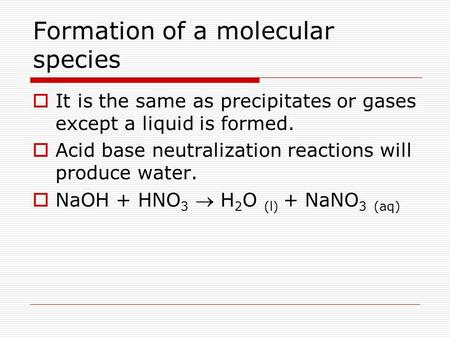 Formation of a molecular species  It is the same as precipitates or gases except a liquid is formed.  Acid base neutralization reactions will produce.