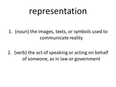 Representation 1.(noun) the images, texts, or symbols used to communicate reality 2.(verb) the act of speaking or acting on behalf of someone, as in law.