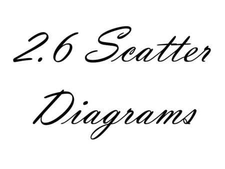 2.6 Scatter Diagrams. Scatter Diagrams A relation is a correspondence between two sets X is the independent variable Y is the dependent variable The purpose.