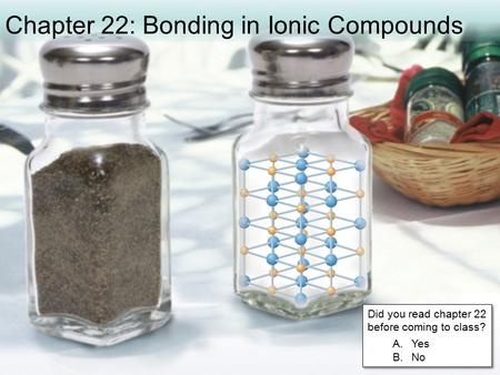 Chapter 22: Bonding in Ionic Compounds Did you read chapter 22 before coming to class? A.Yes B.No Did you read chapter 22 before coming to class? A.Yes.