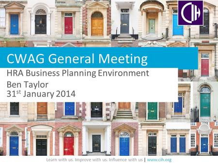 Learn with us. Improve with us. Influence with us | www.cih.org CWAG General Meeting HRA Business Planning Environment Ben Taylor 31 st January 2014.