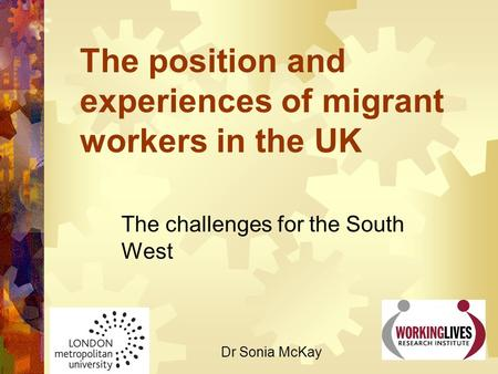 The position and experiences of migrant workers in the UK The challenges for the South West Dr Sonia McKay.