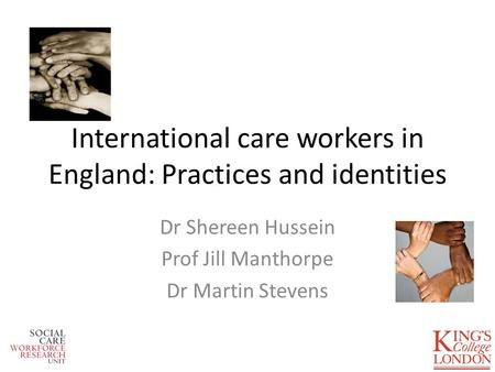 International care workers in England: Practices and identities Dr Shereen Hussein Prof Jill Manthorpe Dr Martin Stevens.