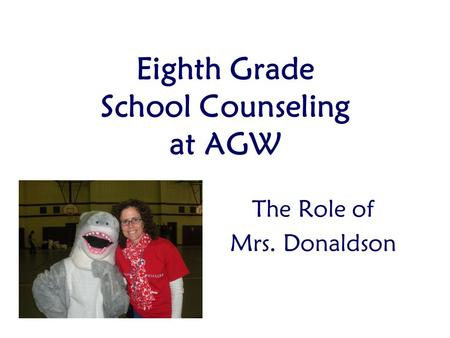 Eighth Grade School Counseling at AGW The Role of Mrs. Donaldson.