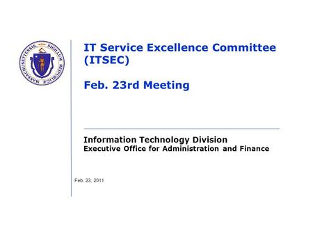 Information Technology Division Executive Office for Administration and Finance IT Service Excellence Committee (ITSEC) Feb. 23rd Meeting Feb. 23, 2011.