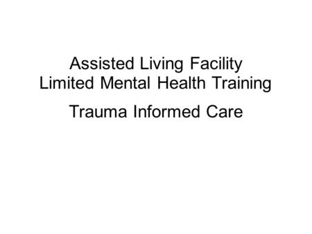 Trauma Informed Care Assisted Living Facility Limited Mental Health Training.