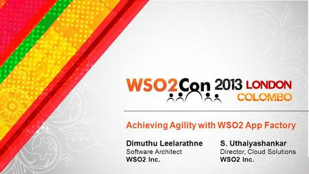 Achieving Agility with WSO2 App Factory S. Uthaiyashankar Director, Cloud Solutions WSO2 Inc. Dimuthu Leelarathne Software Architect WSO2 Inc.