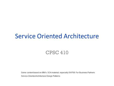 Service Oriented Architecture CPSC 410 Some content based on IBM's SOA material, especially SW708: For Business Partners: Service-Oriented Architecture.
